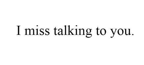 I miss talking to you